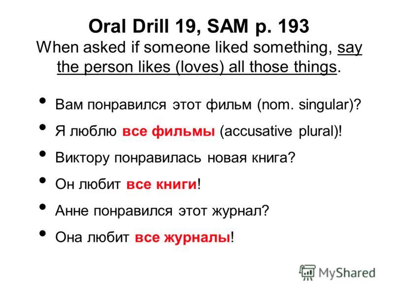 Oral Drill 19, SAM p. 193 When asked if someone liked something, say the person likes (loves) all those things. Вам понравился этот фильм (nom. singular)? Я люблю все фильмы (accusative plural)! Виктору понравилась новая книга? Он любит все книги! Ан
