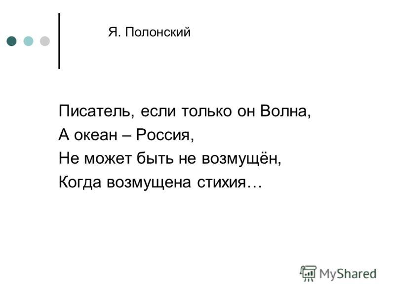 Я. Полонский Писатель, если только он Волна, А океан – Россия, Не может быть не возмущён, Когда возмущена стихия…