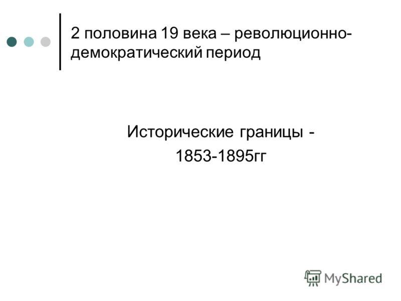 2 половина 19 века – революционно- демократический период Исторические границы - 1853-1895гг