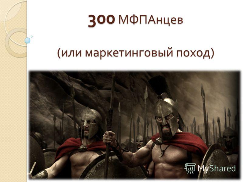 300 МФПАнцев ( или маркетинговый поход )