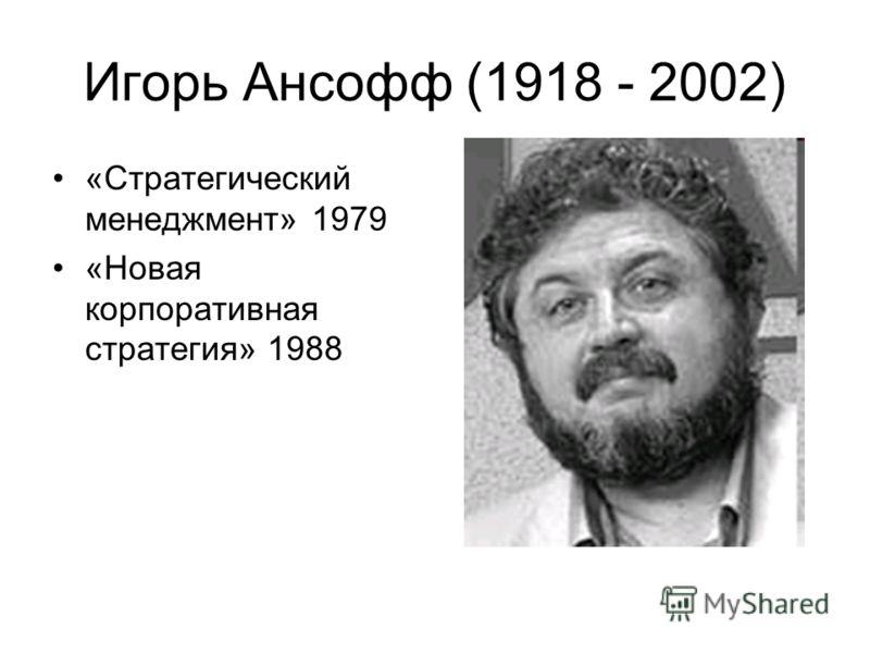 Игорь Ансофф (1918 - 2002) «Стратегический менеджмент» 1979 «Новая корпоративная стратегия» 1988