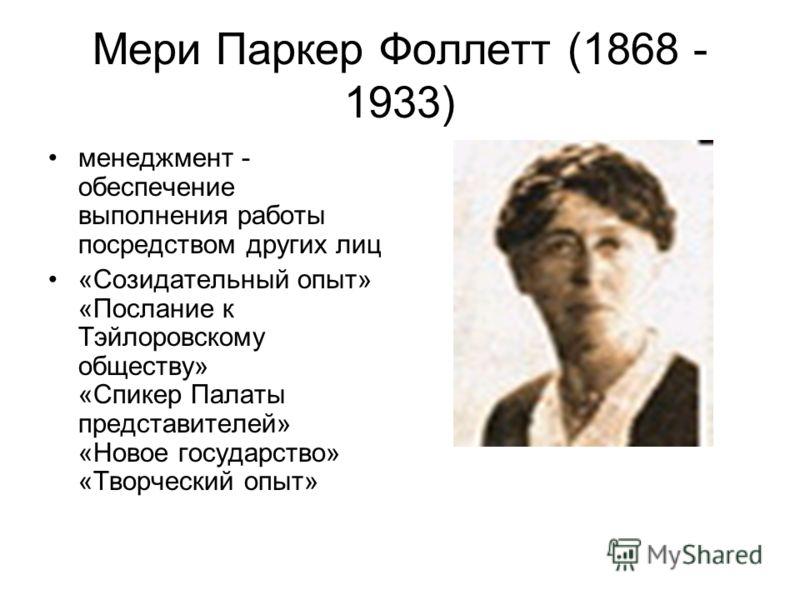 Мери Паркер Фоллетт (1868 - 1933) менеджмент - обеспечение выполнения работы посредством других лиц «Созидательный опыт» «Послание к Тэйлоровскому обществу» «Спикер Палаты представителей» «Новое государство» «Творческий опыт»