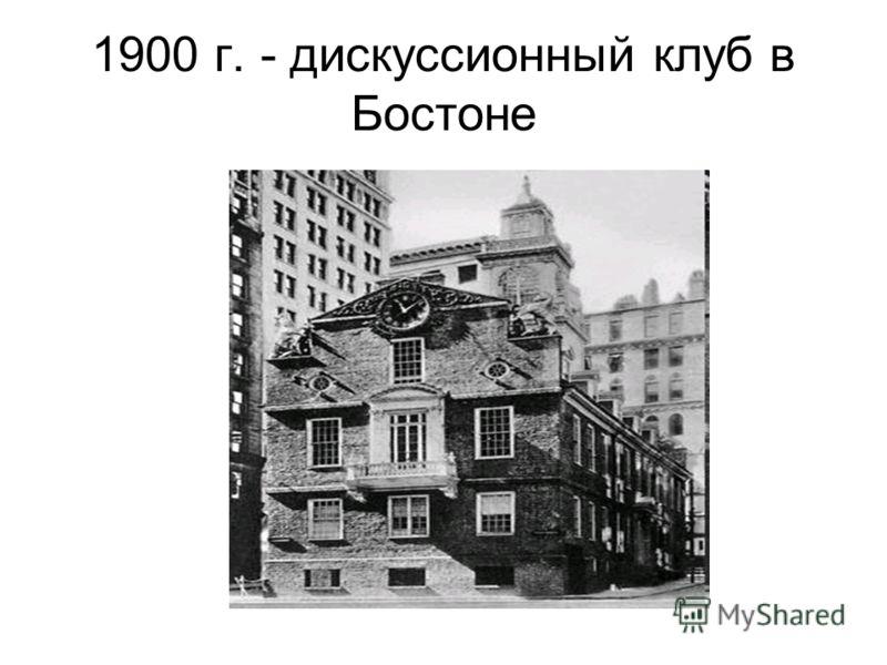 1900 г. - дискуссионный клуб в Бостоне