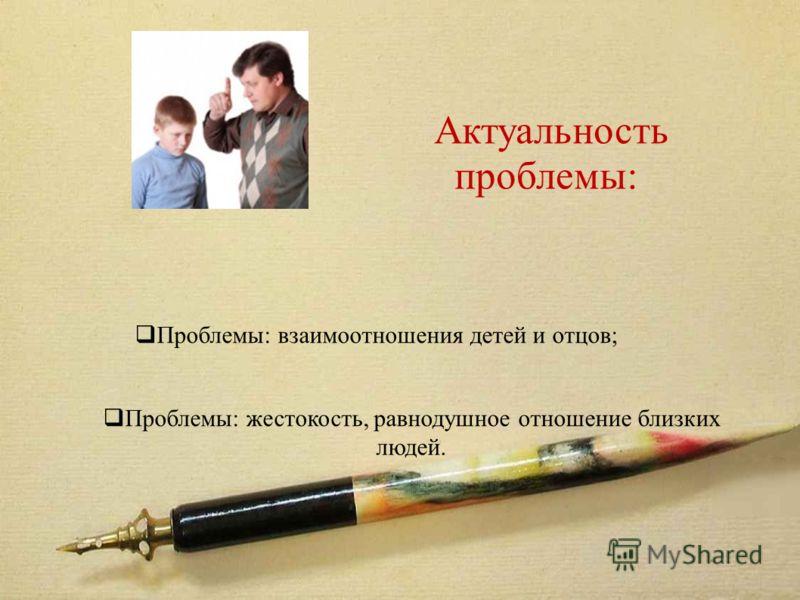 Актуальность проблемы: Проблемы: взаимоотношения детей и отцов; Проблемы: жестокость, равнодушное отношение близких людей.