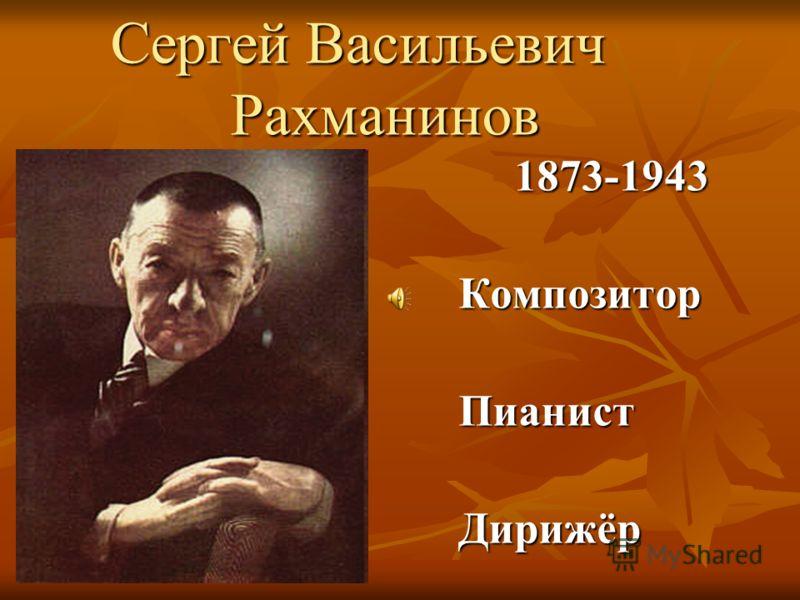 Сергей Васильевич Рахманинов Сергей Васильевич Рахманинов 1873-1943 1873-1943КомпозиторПианистДирижёр