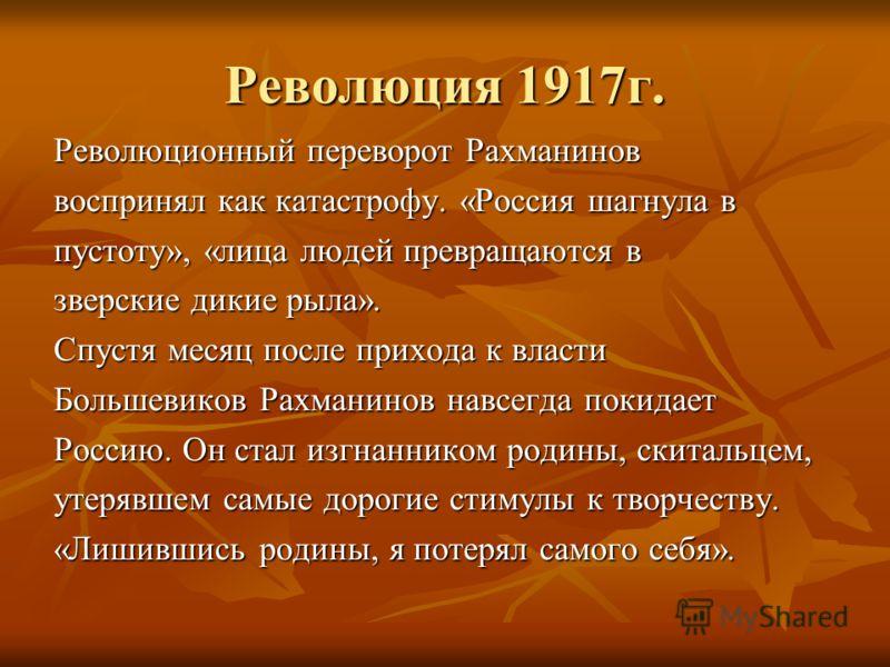 Революция 1917г. Революционный переворот Рахманинов воспринял как катастрофу. «Россия шагнула в пустоту», «лица людей превращаются в зверские дикие рыла». Спустя месяц после прихода к власти Большевиков Рахманинов навсегда покидает Россию. Он стал из