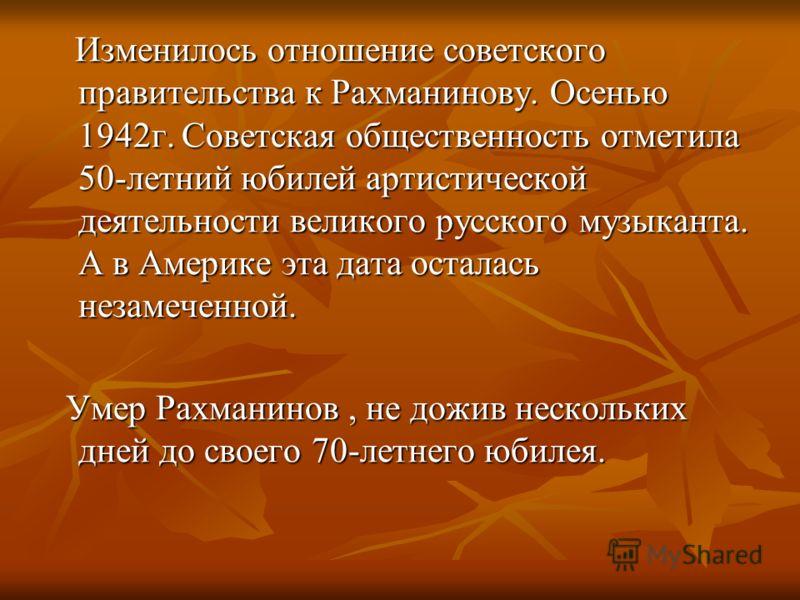 Изменилось отношение советского правительства к Рахманинову. Осенью 1942г. Советская общественность отметила 50-летний юбилей артистической деятельности великого русского музыканта. А в Америке эта дата осталась незамеченной. Изменилось отношение сов