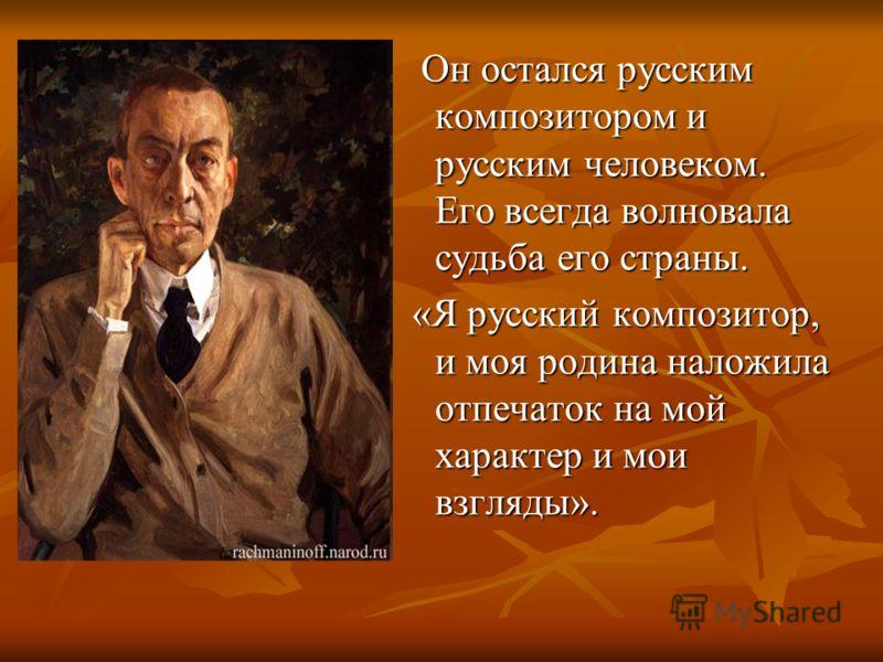 Он остался русским композитором и русским человеком. Его всегда волновала судьба его страны. Он остался русским композитором и русским человеком. Его всегда волновала судьба его страны. «Я русский композитор, и моя родина наложила отпечаток на мой ха