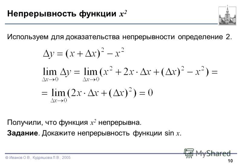 10 Иванов О.В., Кудряшова Л.В., 2005 Непрерывность функции x 2 Используем для доказательства непрерывности определение 2. Получили, что функция x 2 непрерывна. Задание. Докажите непрерывность функции sin x.