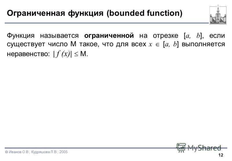 12 Иванов О.В., Кудряшова Л.В., 2005 Ограниченная функция (bounded function) Функция называется ограниченной на отрезке [ a, b ], если существует число M такое, что для всех x [ a, b ] выполняется неравенство: | f (x) | M.