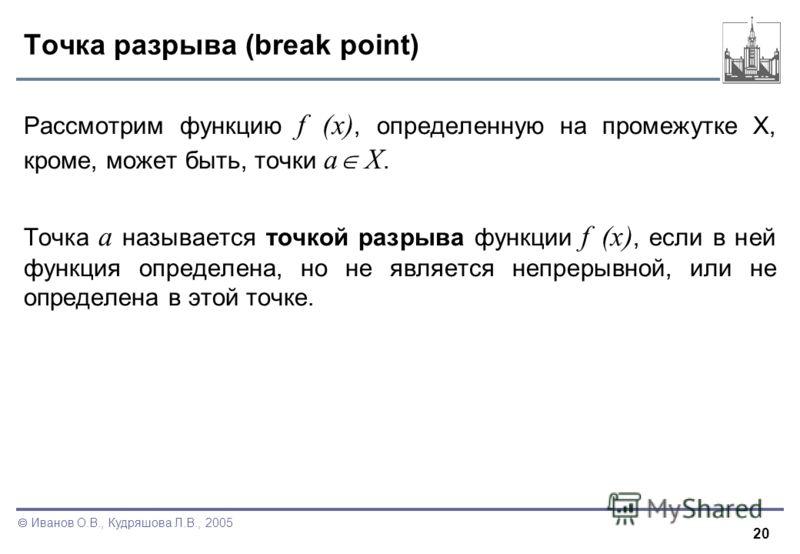 20 Иванов О.В., Кудряшова Л.В., 2005 Точка разрыва (break point) Рассмотрим функцию f (x), определенную на промежутке X, кроме, может быть, точки a X. Точка a называется точкой разрыва функции f (x), если в ней функция определена, но не является непр