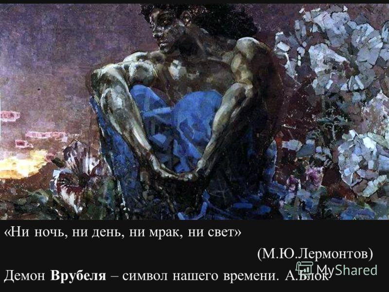 «Ни ночь, ни день, ни мрак, ни свет» (М.Ю.Лермонтов) Демон Врубеля – символ нашего времени. А.Блок.