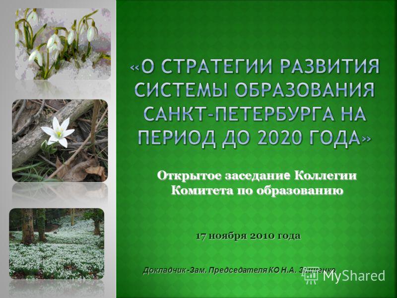 Открытое заседани е Коллегии Комитета по образованию 17 ноября 2010 года 17 ноября 2010 года Докладчик -Зам. Председателя КО Н.А. Заиченко