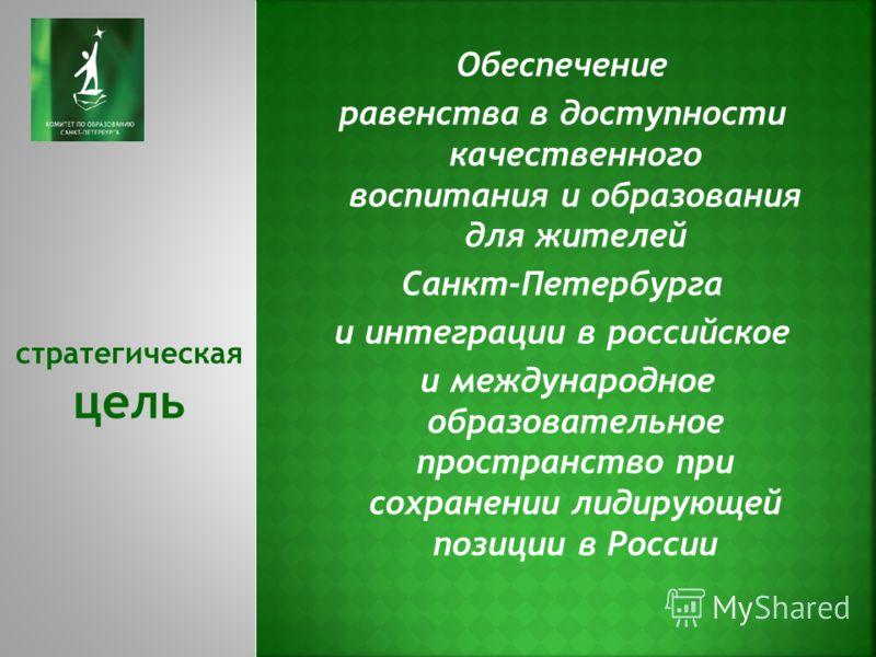 Обеспечение равенства в доступности качественного воспитания и образования для жителей Санкт-Петербурга и интеграции в российское и международное образовательное пространство при сохранении лидирующей позиции в России