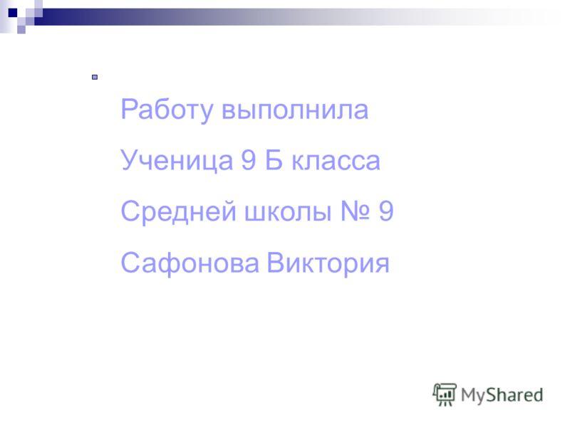 Работу выполнила Ученица 9 Б класса Средней школы 9 Сафонова Виктория