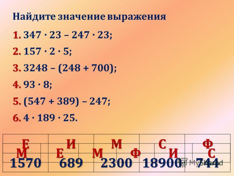 Найдите значение выражения 1. 1. 347 · 23 – 247 · 23; 2. 2. 157 · 2 · 5; 3. 3. 3248 – (248 + 700); 4. 4. 93 · 8; 5. 5. (547 + 389) – 247; 6. 6. 4 · 189 · 25.ЕИМСФ1570689230018900744 МЕМФИС