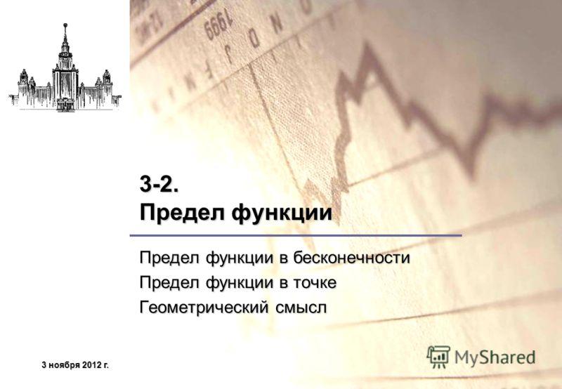 3 ноября 2012 г.3 ноября 2012 г.3 ноября 2012 г.3 ноября 2012 г. 3-2. Предел функции Предел функции в бесконечности Предел функции в точке Геометрический смысл