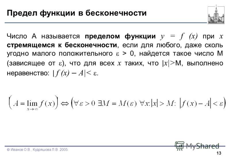 13 Иванов О.В., Кудряшова Л.В. 2005 Предел функции в бесконечности Число А называется пределом функции y = f (x) при x стремящемся к бесконечности, если для любого, даже сколь угодно малого положительного > 0, найдется такое число M (зависящее от ),