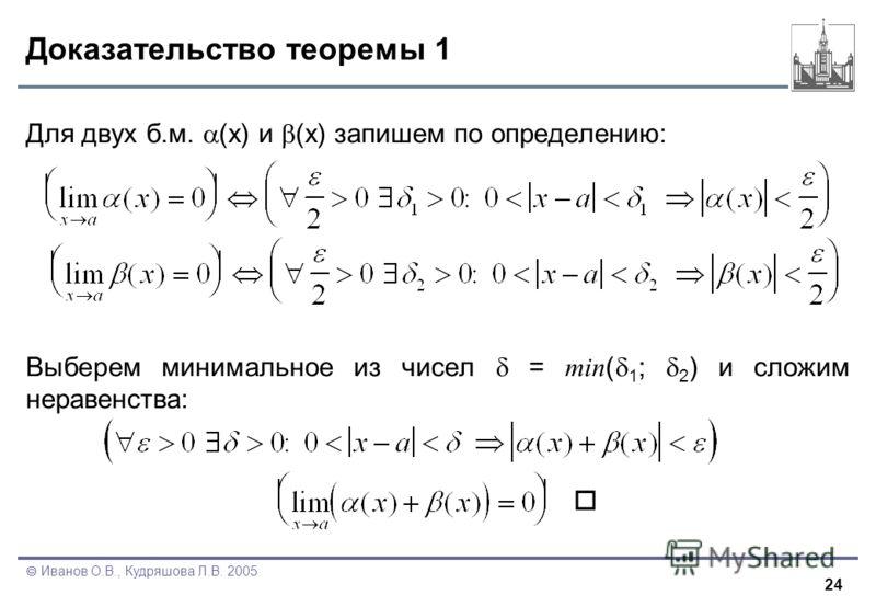 24 Иванов О.В., Кудряшова Л.В. 2005 Доказательство теоремы 1 Для двух б.м. (x) и (x) запишем по определению: Выберем минимальное из чисел = min ( 1 ; 2 ) и сложим неравенства: