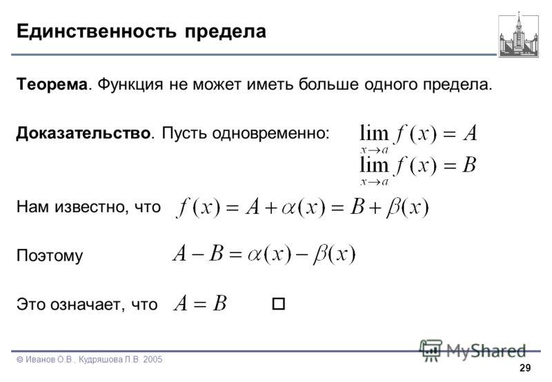 29 Иванов О.В., Кудряшова Л.В. 2005 Единственность предела Теорема. Функция не может иметь больше одного предела. Доказательство. Пусть одновременно: Нам известно, что Поэтому Это означает, что