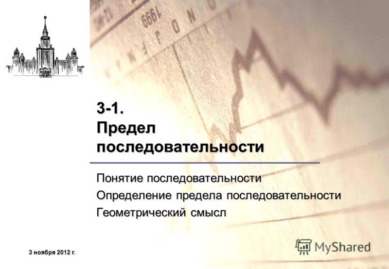 3 ноября 2012 г.3 ноября 2012 г.3 ноября 2012 г.3 ноября 2012 г. 3-1. Предел последовательности Понятие последовательности Определение предела последовательности Геометрический смысл