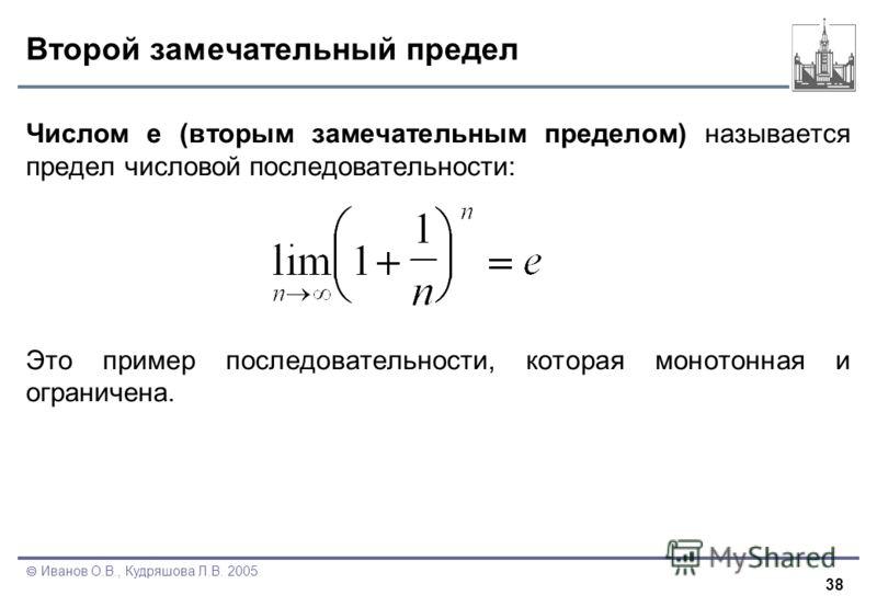 38 Иванов О.В., Кудряшова Л.В. 2005 Второй замечательный предел Числом e (вторым замечательным пределом) называется предел числовой последовательности: Это пример последовательности, которая монотонная и ограничена.
