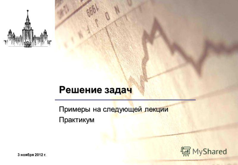 3 ноября 2012 г.3 ноября 2012 г.3 ноября 2012 г.3 ноября 2012 г. Решение задач Примеры на следующей лекции Практикум
