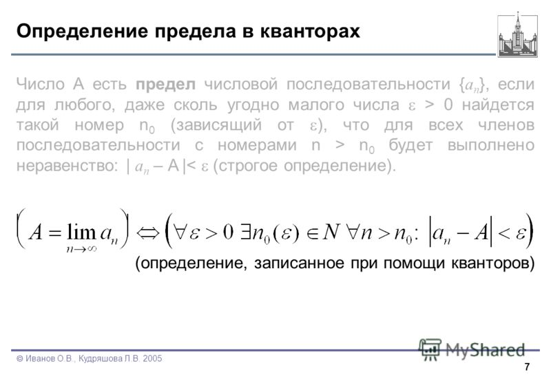 7 Иванов О.В., Кудряшова Л.В. 2005 Определение предела в кванторах Число А есть предел числовой последовательности { a n }, если для любого, даже сколь угодно малого числа > 0 найдется такой номер n 0 (зависящий от ), что для всех членов последовател