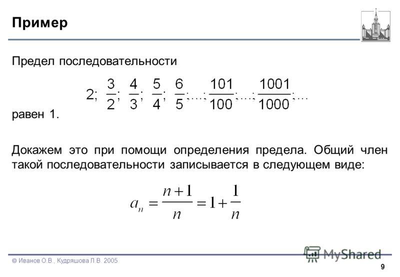 9 Иванов О.В., Кудряшова Л.В. 2005 Пример Предел последовательности равен 1. Докажем это при помощи определения предела. Общий член такой последовательности записывается в следующем виде: