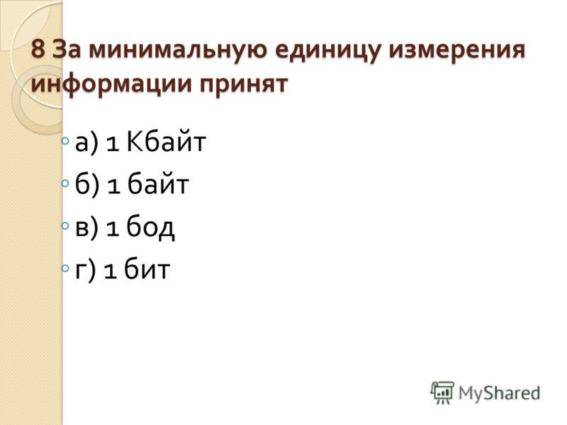 8 За минимальную единицу измерения информации принят а ) 1 Кбайт б ) 1 байт в ) 1 бод г ) 1 бит