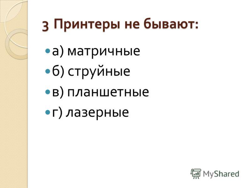 3 Принтеры не бывают : а ) матричные б ) струйные в ) планшетные г ) лазерные