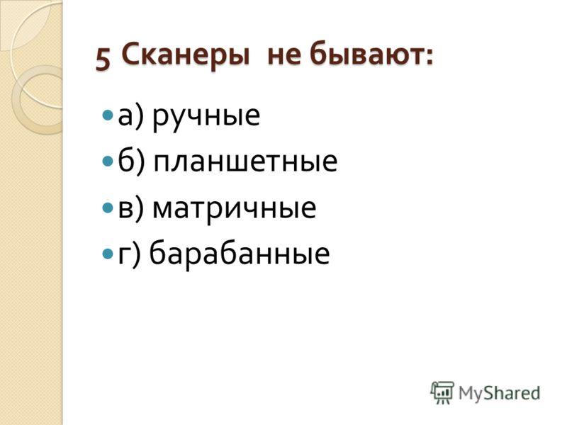 5 Сканеры не бывают : а ) ручные б ) планшетные в ) матричные г ) барабанные