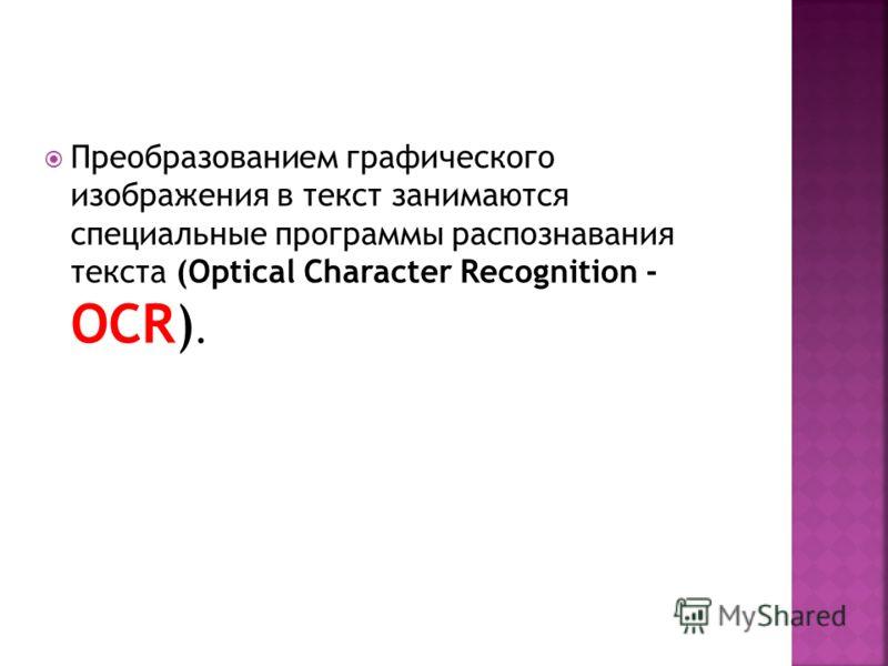 Преобразованием графического изображения в текст занимаются специальные программы распознавания текста (Optical Character Recognition - OCR).