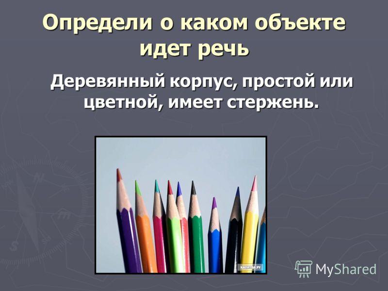 Определи о каком объекте идет речь Деревянный корпус, простой или цветной, имеет стержень. Деревянный корпус, простой или цветной, имеет стержень.