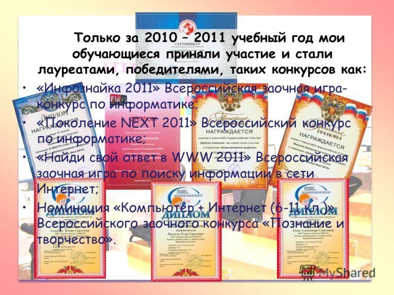 Только за 2010 – 2011 учебный год мои обучающиеся приняли участие и стали лауреатами, победителями, таких конкурсов как: «Инфознайка 2011» Всероссийская заочная игра- конкурс по информатике; «Поколение NEXT 2011» Всероссийский конкурс по информатике;