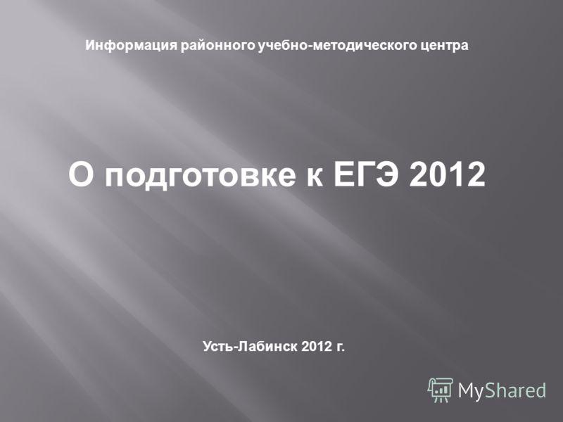 Информация районного учебно-методического центра О подготовке к ЕГЭ 2012 Усть-Лабинск 2012 г.