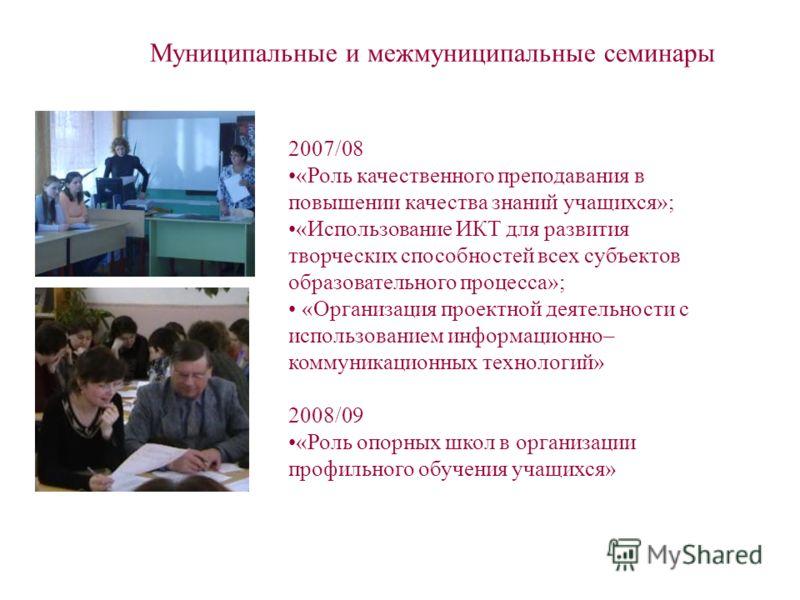 Муниципальные и межмуниципальные семинары 2007/08 «Роль качественного преподавания в повышении качества знаний учащихся»; «Использование ИКТ для развития творческих способностей всех субъектов образовательного процесса»; «Организация проектной деятел