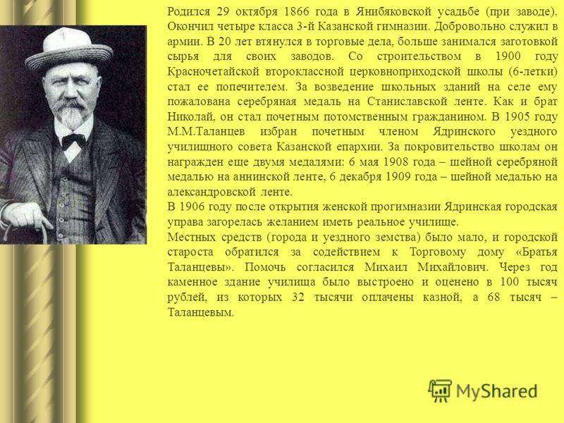 Родился 29 октября 1866 года в Янибяковской усадьбе (при заводе). Окончил четыре класса 3-й Казанской гимназии. Добровольно служил в армии. В 20 лет втянулся в торговые дела, больше занимался заготовкой сырья для своих заводов. Со строительством в 19