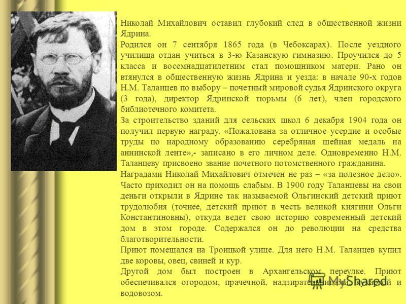 Николай Михайлович оставил глубокий след в общественной жизни Ядрина. Родился он 7 сентября 1865 года (в Чебоксарах). После уездного училища отдан учиться в 3-ю Казанскую гимназию. Проучился до 5 класса и восемнадцатилетним стал помощником матери. Ра