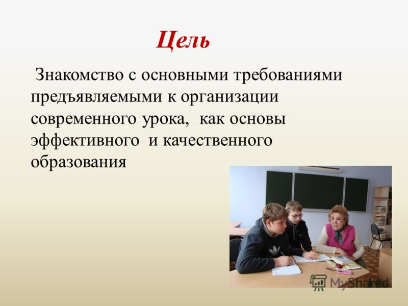 Цель Знакомство с основными требованиями предъявляемыми к организации современного урока, как основы эффективного и качественного образования