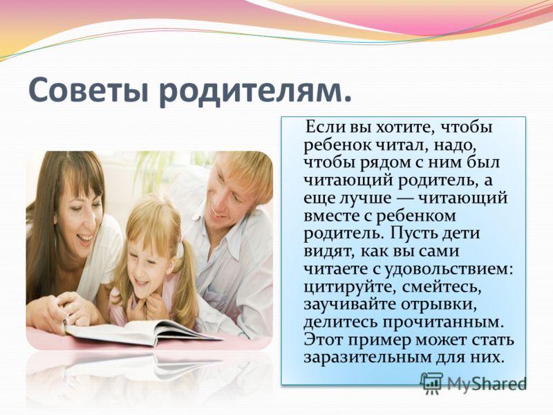 Советы родителям. Если вы хотите, чтобы ребенок читал, надо, чтобы рядом с ним был читающий родитель, а еще лучше читающий вместе с ребенком родитель. Пусть дети видят, как вы сами читаете с удовольствием: цитируйте, смейтесь, заучивайте отрывки, дел