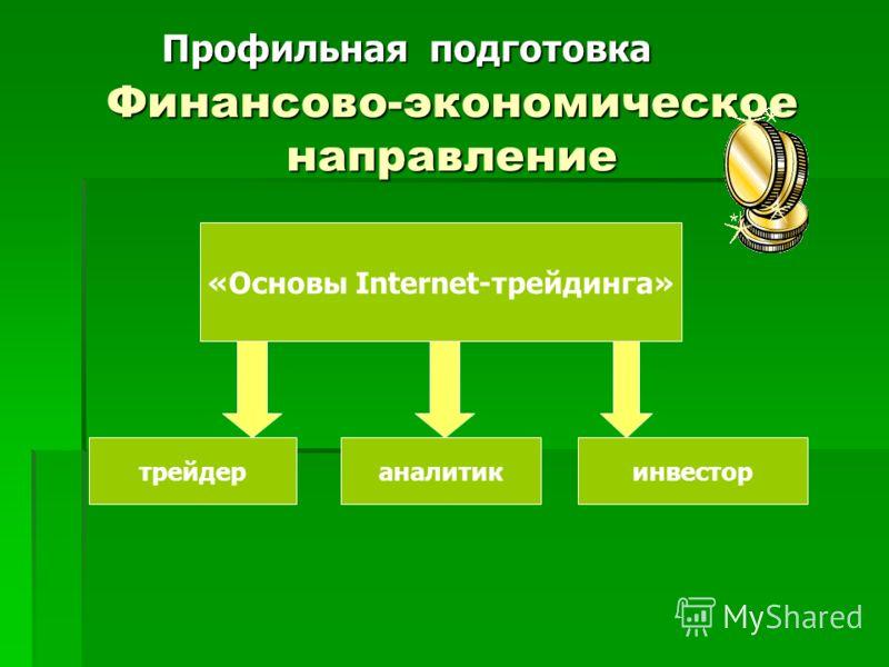 Финансово-экономическое направление «Основы Internet-трейдинга» инвестораналитиктрейдер Профильная подготовка