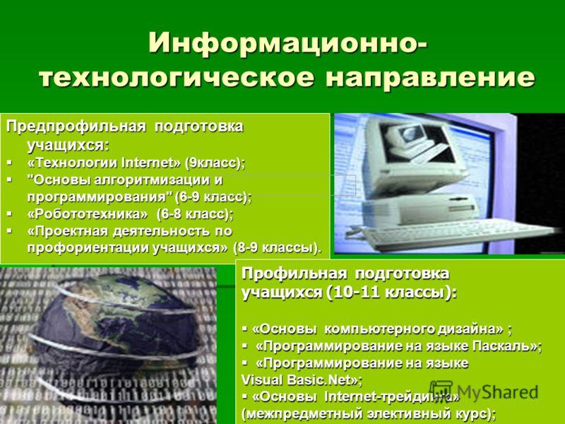 Информационно- технологическое направление Предпрофильная подготовка учащихся: «Технологии Internet» (9класс); «Технологии Internet» (9класс);
