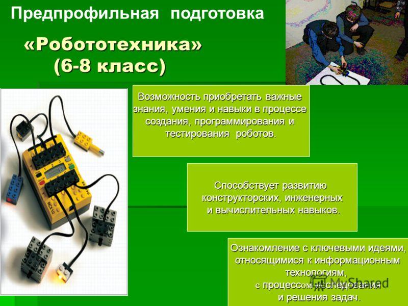 «Робототехника» (6-8 класс) Возможность приобретать важные знания, умения и навыки в процессе создания, программирования и тестирования роботов. Способствует развитию конструкторских, инженерных и вычислительных навыков. Ознакомление с ключевыми идея
