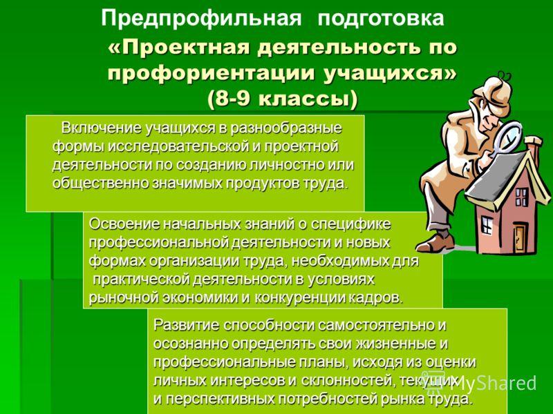 «Проектная деятельность по профориентации учащихся» (8-9 классы) Освоение начальных знаний о специфике профессиональной деятельности и новых формах организации труда, необходимых для практической деятельности в условиях рыночной экономики и конкуренц