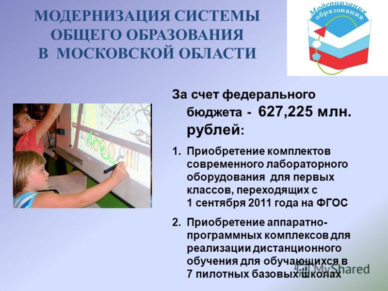 За счет федерального бюджета - 627,225 млн. рублей : 1.Приобретение комплектов современного лабораторного оборудования для первых классов, переходящих с 1 сентября 2011 года на ФГОС 2.Приобретение аппаратно- программных комплексов для реализации дист
