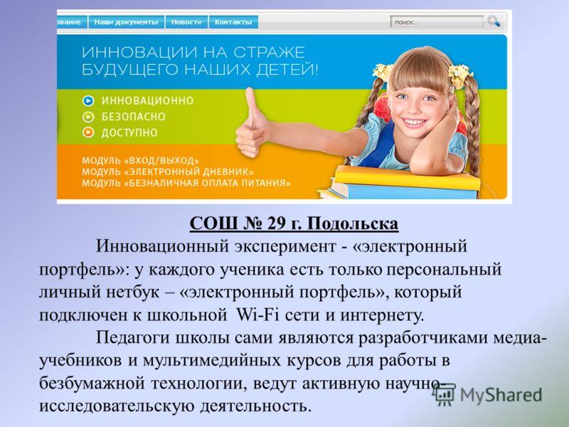 СОШ 29 г. Подольска Инновационный эксперимент - «электронный портфель»: у каждого ученика есть только персональный личный нетбук – «электронный портфель», который подключен к школьной Wi-Fi сети и интернету. Педагоги школы сами являются разработчикам