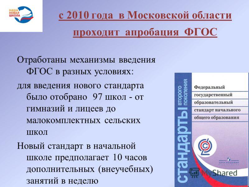 с 2010 года в Московской области проходит апробация ФГОС Отработаны механизмы введения ФГОС в разных условиях: для введения нового стандарта было отобрано 97 школ - от гимназий и лицеев до малокомплектных сельских школ Новый стандарт в начальной школ