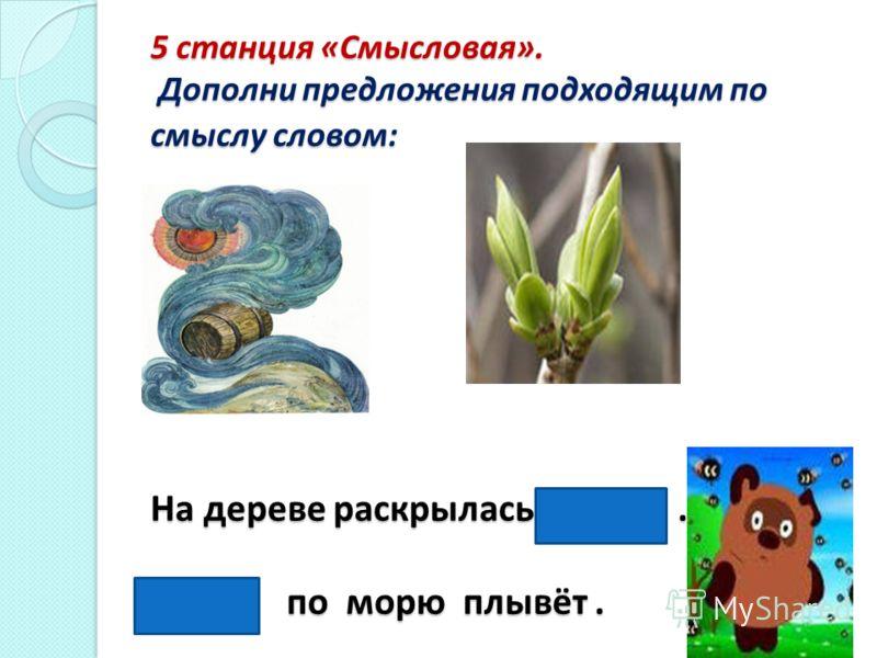 5 станция «Смысловая». Дополни предложения подходящим по смыслу словом: На дереве раскрылась почка. Бочка по морю плывёт.