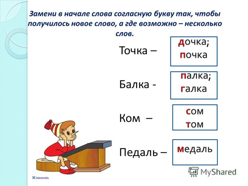 Замени в начале слова согласную букву так, чтобы получилось новое слово, а где возможно – несколько слов. Точка – Балка - Ком – Педаль –